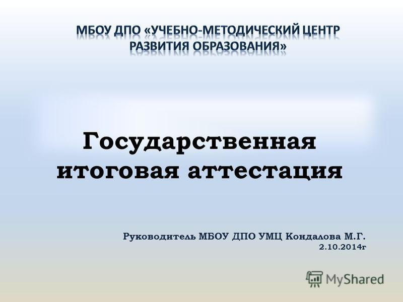 Государственная итоговая аттестация Руководитель МБОУ ДПО УМЦ Кондалова М.Г. 2.10.2014 г