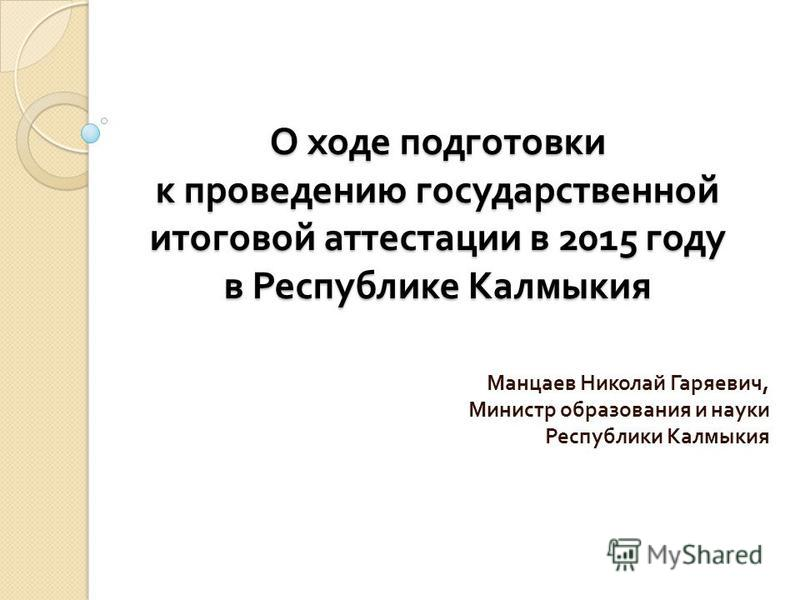 О ходе подготовки к проведению государственной итоговой аттестации в 2015 году в Республике Калмыкия Манцаев Николай Гаряевич, Министр образования и науки Республики Калмыкия