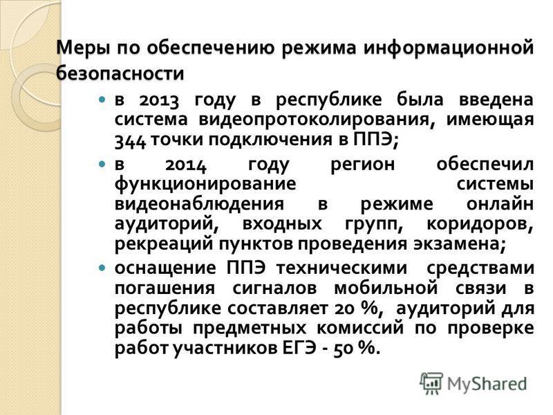 Меры по обеспечению режима информационной безопасности в 2013 году в республике была введена система видео протоколирования, имеющая 344 точки подключения в ППЭ ; в 2014 году регион обеспечил функционирование системы видеонаблюдения в режиме онлайн а