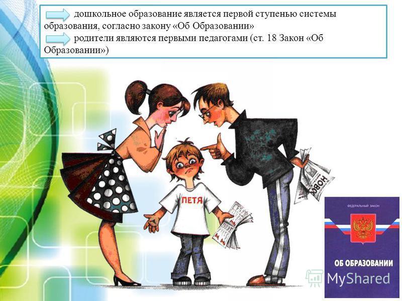 дошкольное образование является первой ступенью системы образования, согласно закону «Об Образовании» родители являются первыми педагогами (ст. 18 Закон «Об Образовании»)