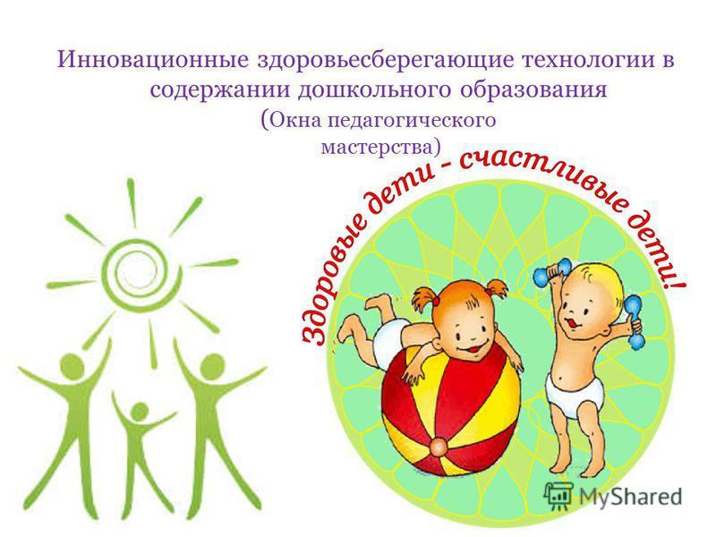 Инновационные здоровьесберегающие технологии в содержании дошкольного образования ( Окна педагогического мастерства)
