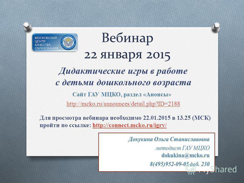 Вебинар 22 января 2015 Дидактические игры в работе с детьми дошкольного возраста http://mcko.ru/announces/detail.php?ID=2188 Для просмотра вебинара необходимо 22.01.2015 в 13.25 (МСК) пройти по ссылке: http://connect.mcko.ru/igry/http://connect.mcko.