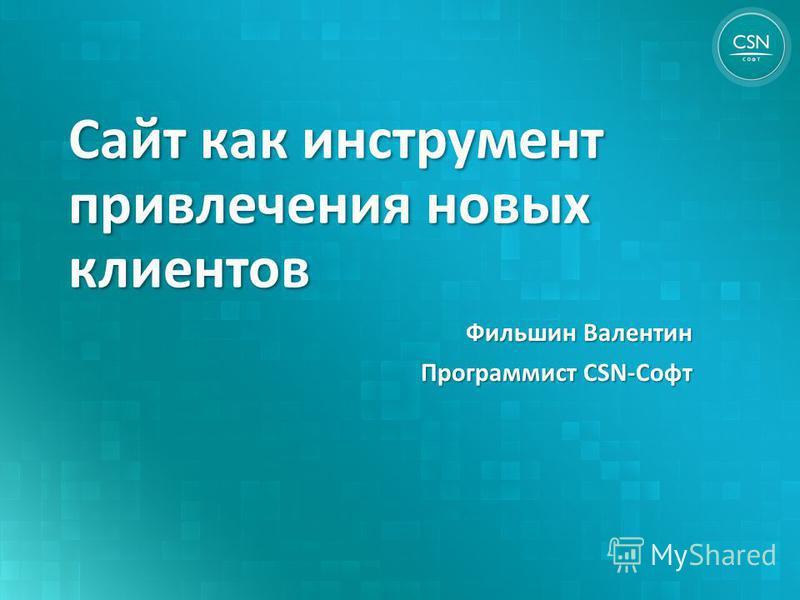 Сайт как инструмент привлечения новых клиентов Фильшин Валентин Программист CSN-Софт
