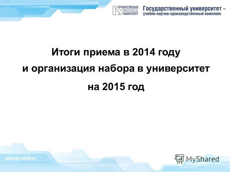 Итоги приема в 2014 году и организация набора в университет на 2015 год