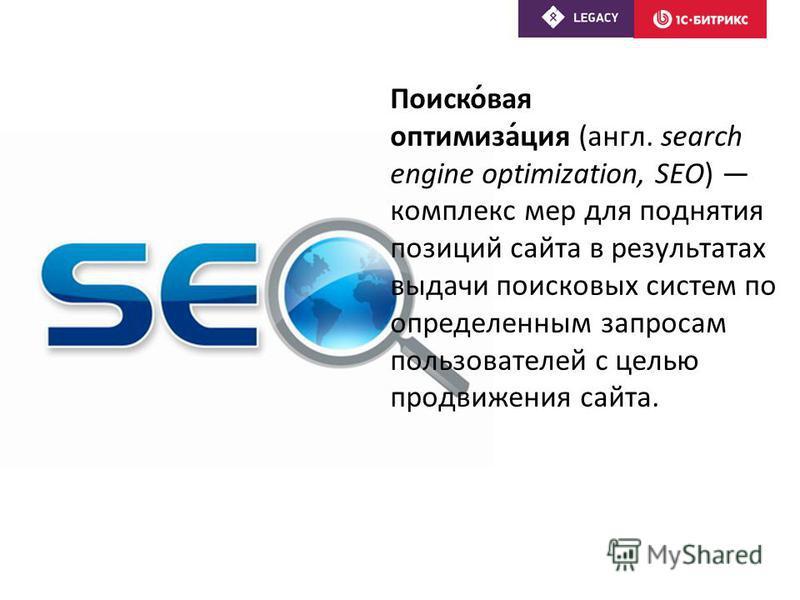 Поиско́вайя оптимизма́ция (англ. search engine optimization, SEO) комплекс мер для поднятия позиций сайта в результатах выдачи поисковых систем по определенным запросам пользователей с целью продвижения сайта.
