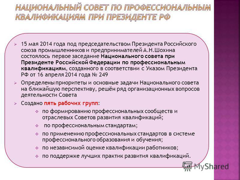 15 мая 2014 года под председательством Президента Российского союза промышленников и предпринимателей А.Н.Шохина состоялось первое заседание Национального совета при Президенте Российской Федерации по профессиональным квалификациям, созданного в соот