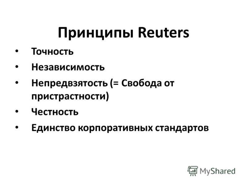 Принципы Reuters Точность Независимость Непредвзятость (= Свобода от пристрастности) Честность Единство корпоративных стандартов