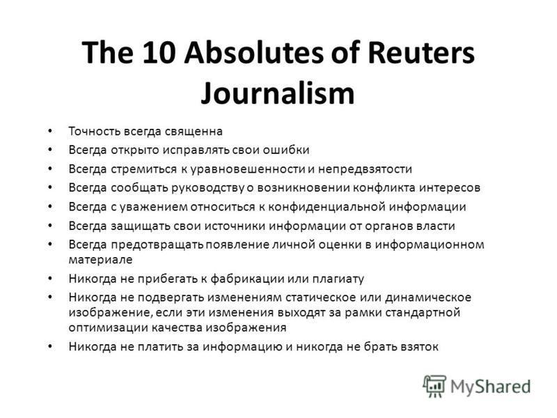 The 10 Absolutes of Reuters Journalism Точность всегда священна Всегда открыто исправлять свои ошибки Всегда стремиться к уравновешенности и непредвзятости Всегда сообщать руководству о возникновении конфликта интересов Всегда с уважением относиться