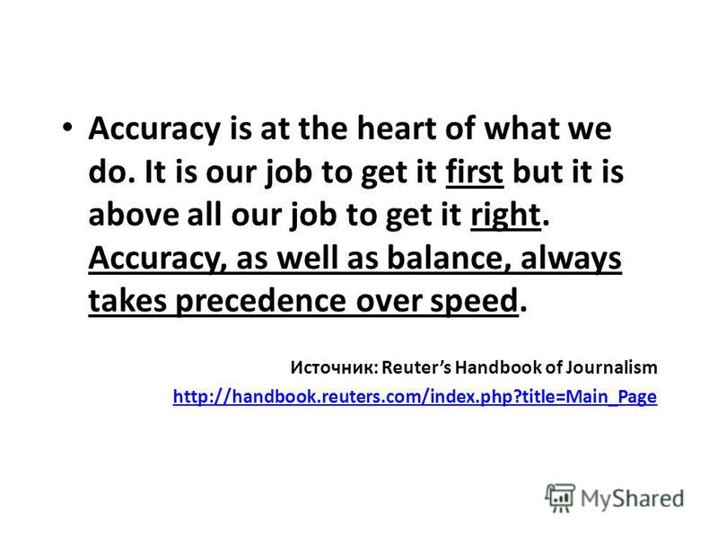 Accuracy is at the heart of what we do. It is our job to get it first but it is above all our job to get it right. Accuracy, as well as balance, always takes precedence over speed. Источник: Reuters Handbook of Journalism http://handbook.reuters.com/