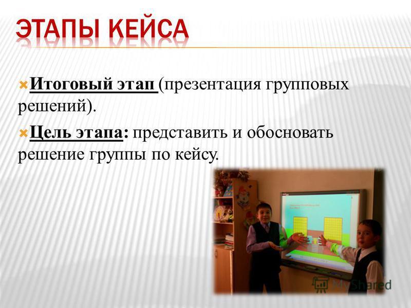 Итоговый этап (презентация групповых решений). Цель этапа: представить и обосновать решение группы по кейсу.