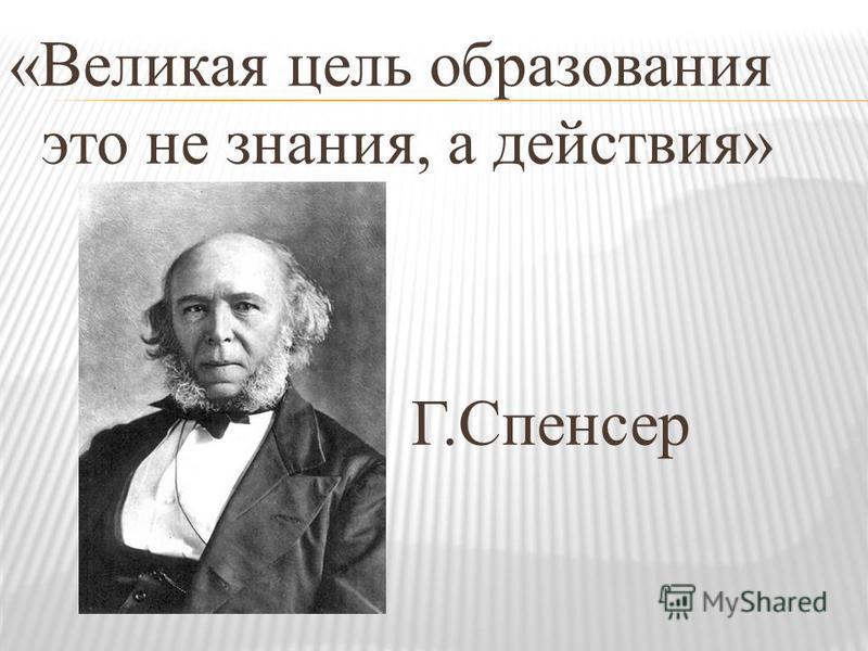 «Великая цель образования это не знания, а действия» Г.Спенсер