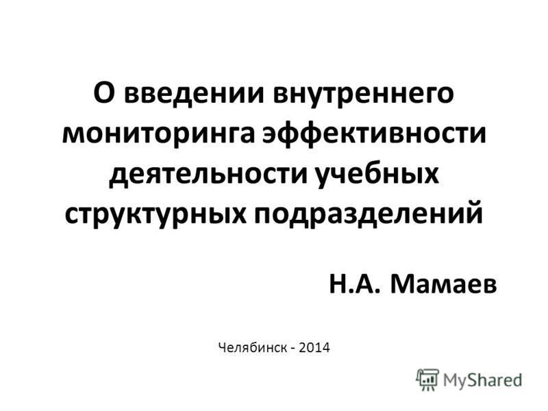 О введении внутреннего мониторинга эффективности деятельности учебных структурных подразделений Челябинск - 2014 Н.А. Мамаев