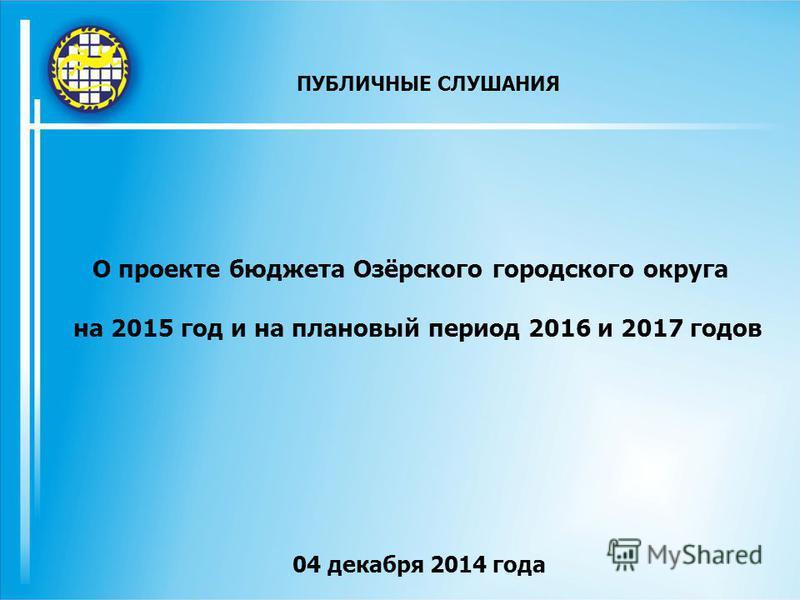 О проекте бюджета Озёрского городского округа на 2015 год и на плановый период 2016 и 2017 годов 04 декабря 2014 года ПУБЛИЧНЫЕ СЛУШАНИЯ