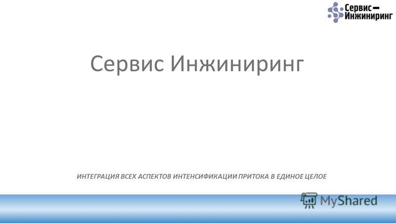 Сервис Инжиниринг ИНТЕГРАЦИЯ ВСЕХ АСПЕКТОВ ИНТЕНСИФИКАЦИИ ПРИТОКА В ЕДИНОЕ ЦЕЛОЕ
