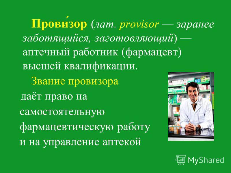 Прови́зорь (лат. provisor заранее заботящийся, заготовляющий) аптечный работник (фармацевт) высшей квалификации. Звание провизорьа даёт право на самостоятельную фармацевтическую работу и на управление аптекой