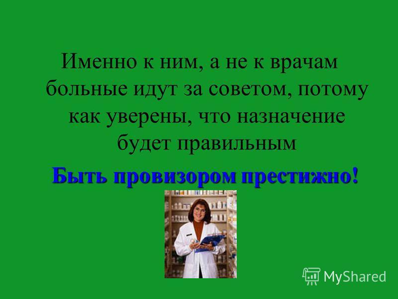 Именно к ним, а не к врачам больные идут за советом, потому как уверены, что назначение будет правильным Быть провизорьом престижно! Быть провизорьом престижно!