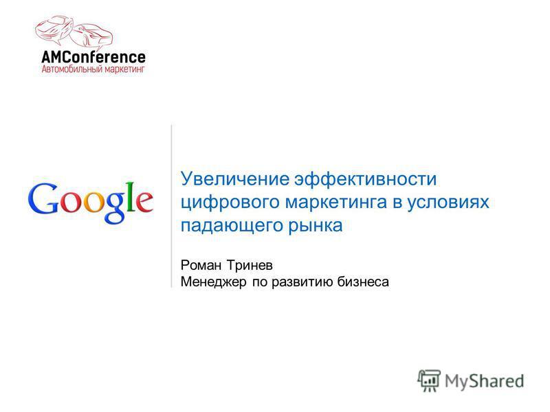 Увеличение эффективности цифрового маркетинга в условиях падающего рынка Роман Тринев Менеджер по развитию бизнеса