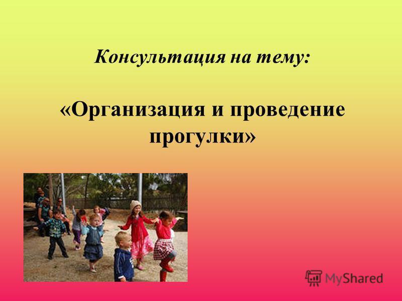 Консультация на тему: «Организация и проведение прогулки»