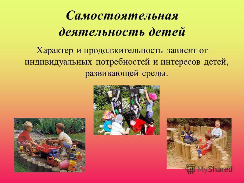 Самостоятельная деятельность детей Характер и продолжительность зависят от индивидуальных потребностей и интересов детей, развивающей среды.