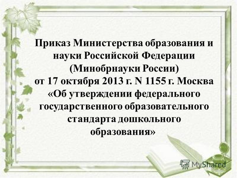 Приказ Министерства образования и науки Российской Федерации (Минобрнауки России) от 17 октября 2013 г. N 1155 г. Москва «Об утверждении федерального государственного образовательного стандарта дошкольного образования»