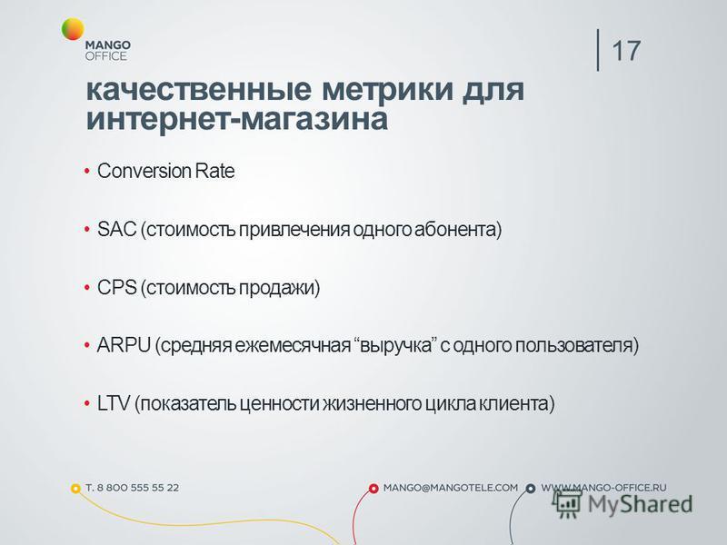 качественные метрики для интернет-магазина Conversion Rate SAC (стоимость привлечения одного абонента) CPS (стоимость продажи) ARPU (средняя ежемесячная выручка с одного пользователя) LTV (показатель ценности жизненного цикла клиента) 17