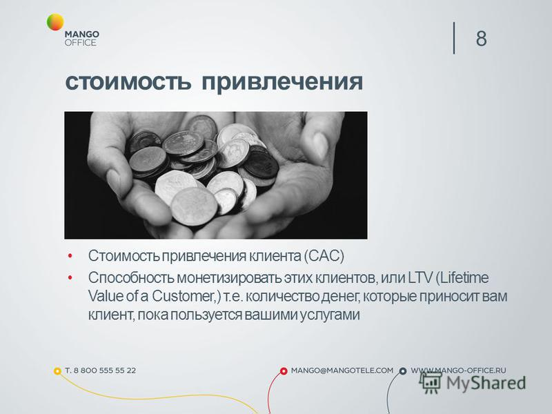 Стоимость привлечения клиента (CAC) Способность монетизировать этих клиентов, или LTV (Lifetime Value of a Customer,) т.е. количество денег, которые приносит вам клиент, пока пользуется вашими услугами 8 стоимость привлечения