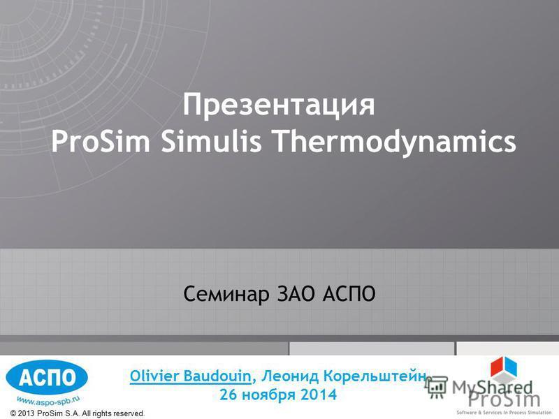 © 2013 ProSim S.A. All rights reserved. Презентация ProSim Simulis Thermodynamics Семинар ЗАО АСПО Olivier Baudouin, Леонид Корельштейн 26 ноября 2014