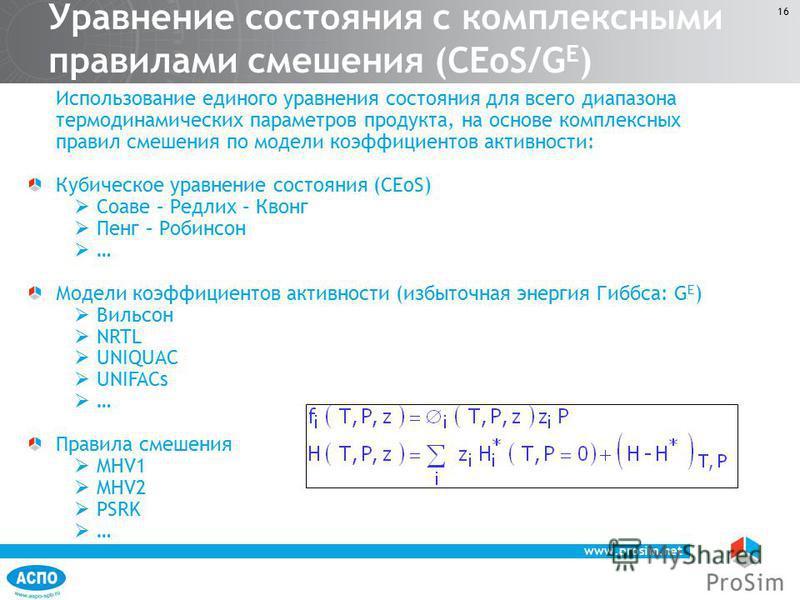 www.prosim.net 16 Использование единого уравнения состояния для всего диапазона термодинамических параметров продукта, на основе комплексных правил смешения по модели коэффициентов активности: Кубическое уравнение состояния (CEoS) Соаве – Редлих – Кв