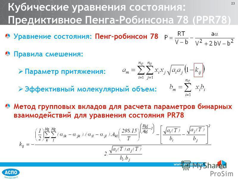 www.prosim.net 23 Уравнение состояния: Пенг-робинсон 78 Правила смешения: Параметр притяжения: Эффективный молекулярный объем: Метод групповых вкладов для расчета параметров бинарных взаимодействий для уравнения состояния PR78 Кубические уравнения со