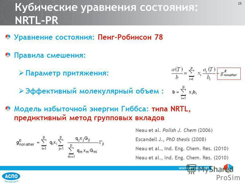 www.prosim.net 25 Уравнение состояния: Пенг-Робинсон 78 Правила смешения: Параметр притяжения: Эффективный молекулярный объем : Модель избыточной энергии Гиббса: типа NRTL, предиктивный метод групповых вкладов Neau et al. Polish J. Chem (2006) Escand