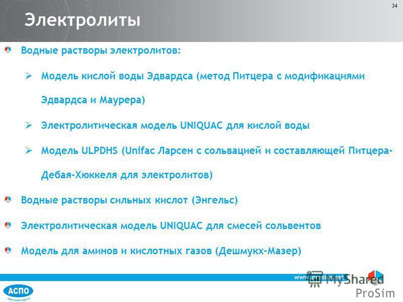 www.prosim.net 34 Электролиты Водные растворы электролитов: Модель кислой воды Эдвардса (метод Питцера с модификациями Эдвардса и Маурера) Электролитическая модель UNIQUAC для кислой воды Модель ULPDHS (Unifac Ларсен с сольвацией и составляющей Питце