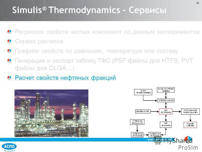 www.prosim.net 42 Регрессия свойств чистых компонент по данным экспериментов Сервис расчетов Графики свойств по давлению, температуре или составу Генерация и экспорт таблиц ТФС (PSF файлы для HTFS, PVT файлы для OLGA…) Расчет свойств нефтяных фракций