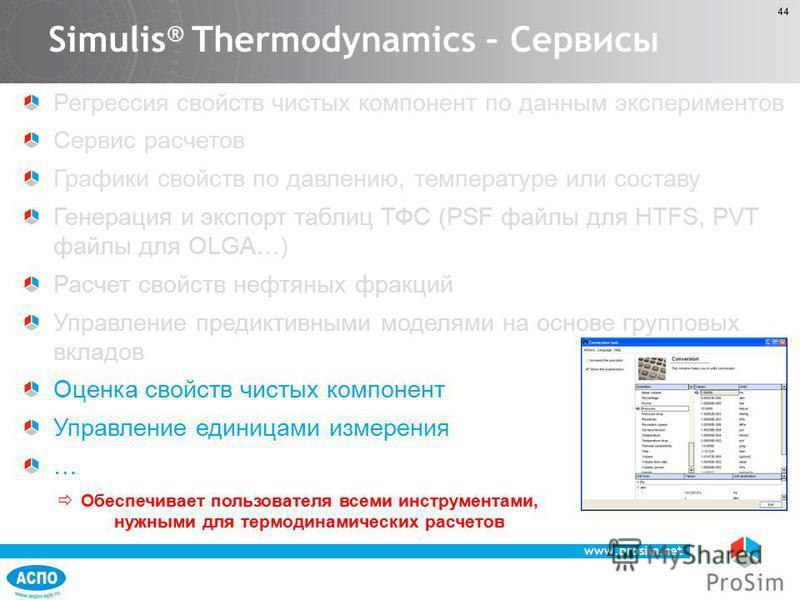 www.prosim.net 44 Регрессия свойств чистых компонент по данным экспериментов Сервис расчетов Графики свойств по давлению, температуре или составу Генерация и экспорт таблиц ТФС (PSF файлы для HTFS, PVT файлы для OLGA…) Расчет свойств нефтяных фракций