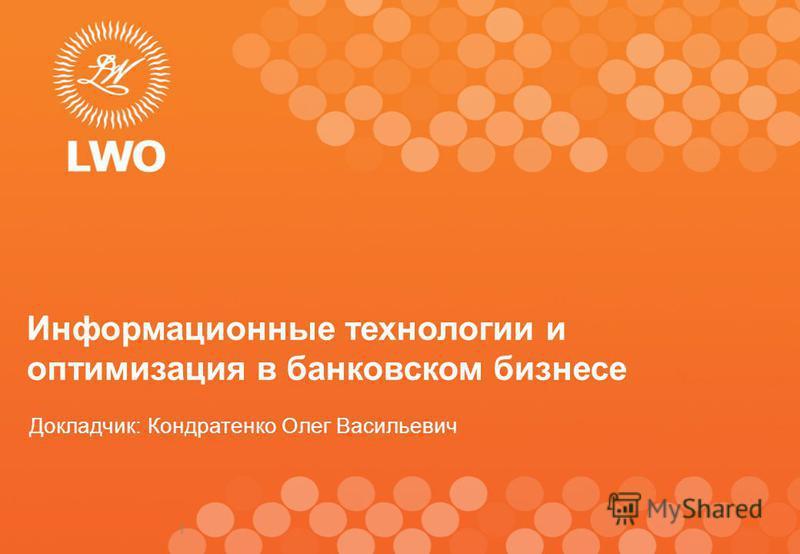 1 Информационные технологии и оптимизация в банковском бизнесе Докладчик: Кондратенко Олег Васильевич
