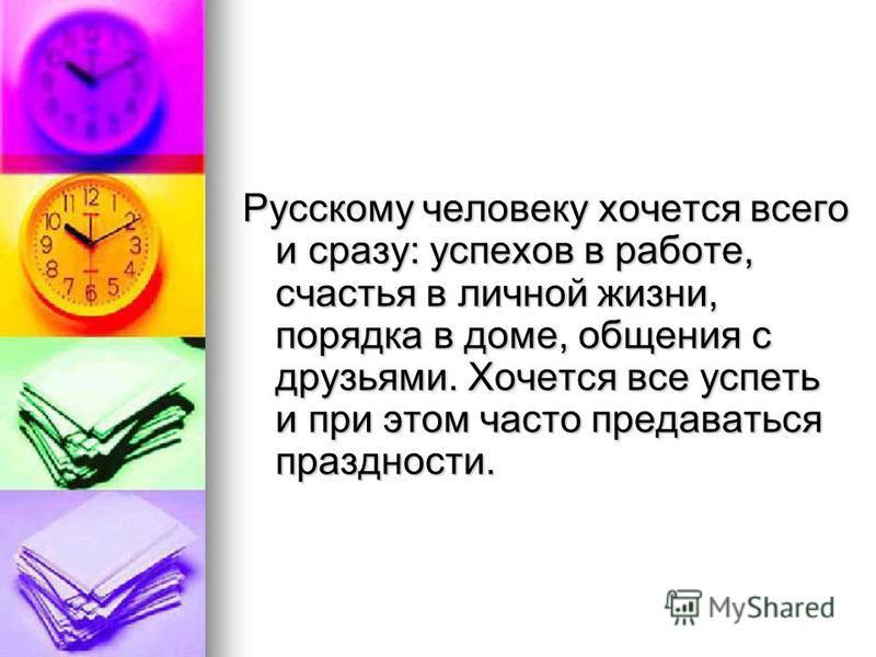 Русскому человеку хочется всего и сразу: успехов в работе, счастья в личной жизни, порядка в доме, общения с друзьями. Хочется все успеть и при этом часто предаваться праздности.
