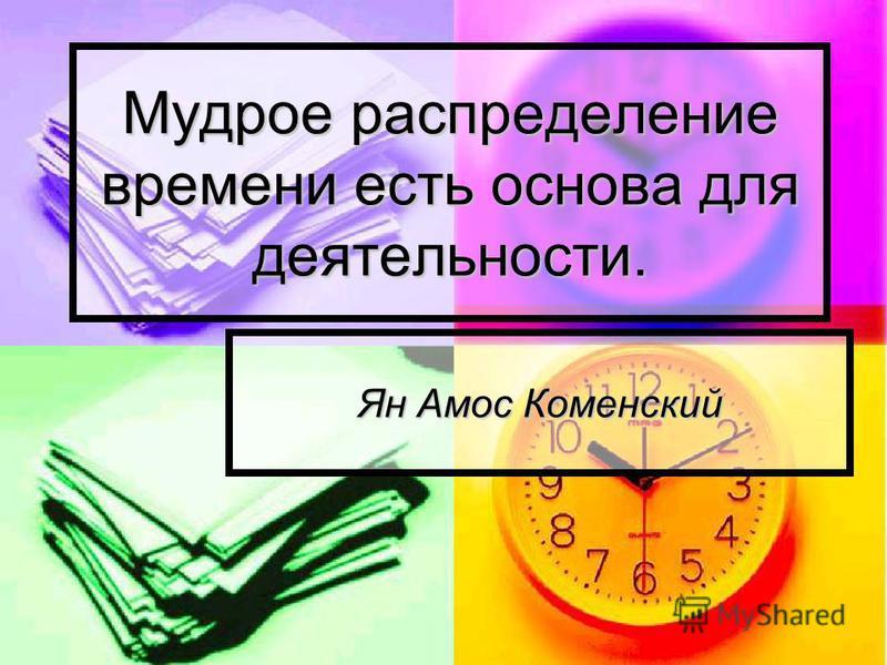 Мудрое распределение времени есть основа для деятельности. Ян Амос Коменский