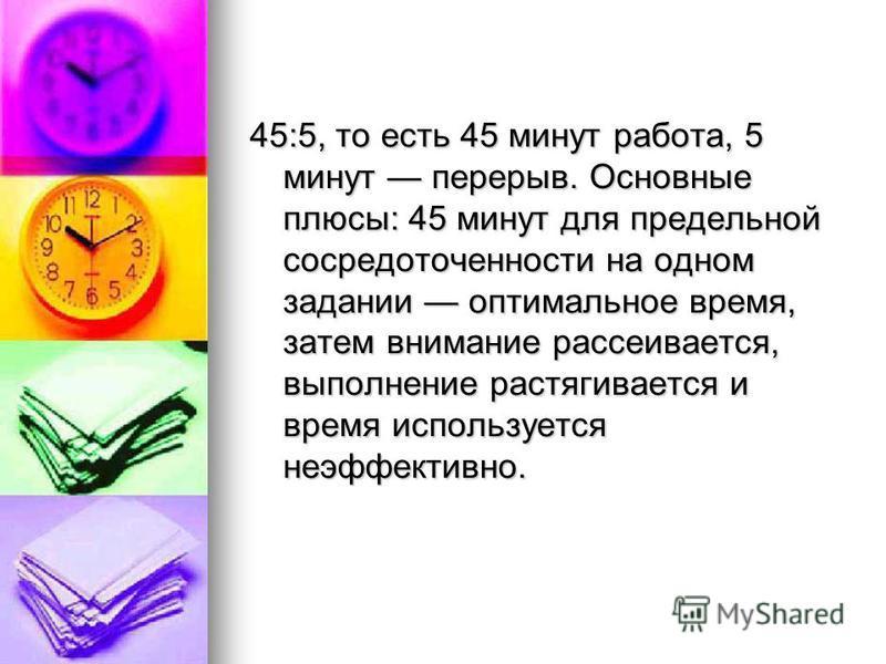 45:5, то есть 45 минут работа, 5 минут перерыв. Основные плюсы: 45 минут для предельной сосредоточенности на одном задании оптимальное время, затем внимание рассеивается, выполнение растягивается и время используется неэффективно.