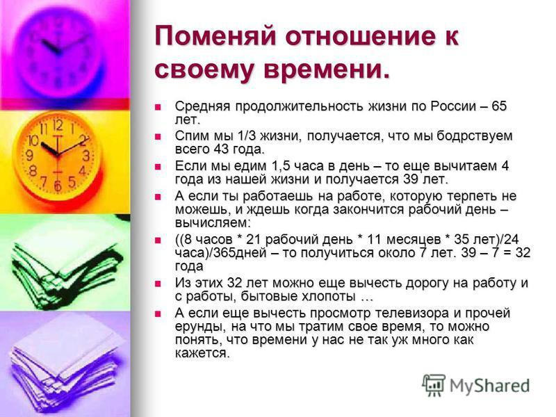 Поменяй отношение к своему времени. Средняя продолжительность жизни по России – 65 лет. Средняя продолжительность жизни по России – 65 лет. Спим мы 1/3 жизни, получается, что мы бодрствуем всего 43 года. Спим мы 1/3 жизни, получается, что мы бодрству