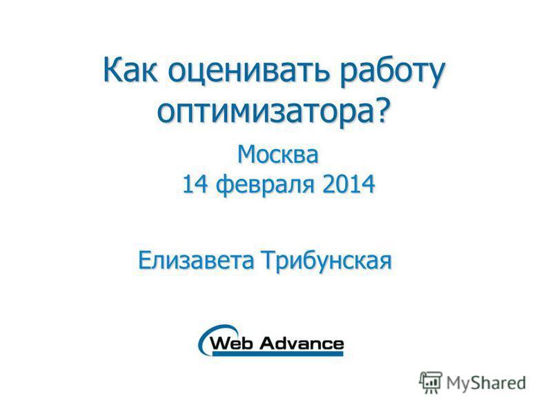 Как оценивать работу оптимизатора? Москва 14 февраля 2014 Елизавета Трибунская