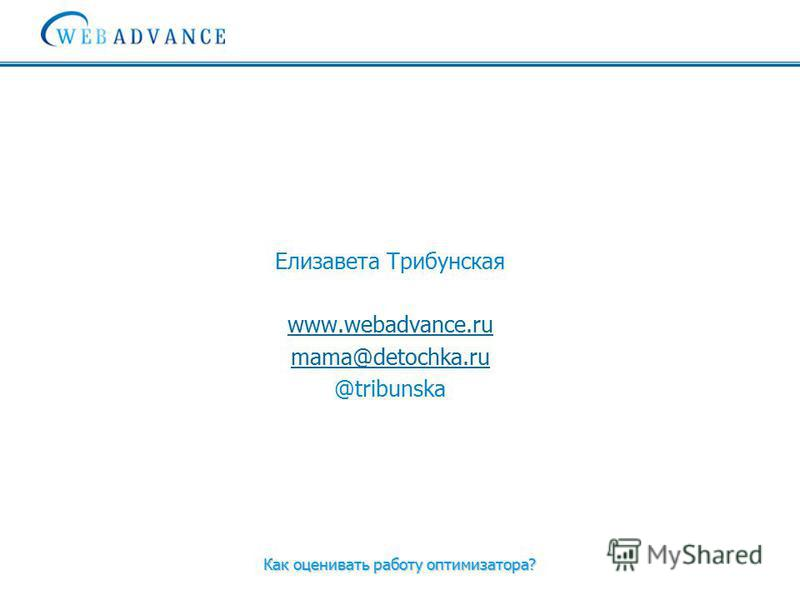 Как оценивать работу оптимизатора? Елизавета Трибунская www.webadvance.ru mama@detochka.ru @tribunska