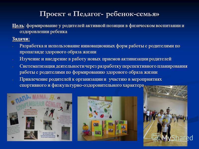 Проект « Педагог- ребенок-семья» Цель: формирование у родителей активной позиции в физическом воспитании и оздоровлении ребенка Задачи: - Разработка и использование инновационных форм работы с родителями по пропаганде здорового образа жизни - Изучени