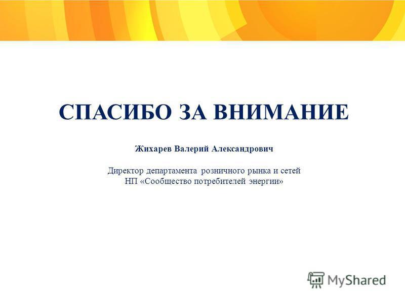 СПАСИБО ЗА ВНИМАНИЕ Жихарев Валерий Александрович Директор департамента розничного рынка и сетей НП «Сообщество потребителей энергии»