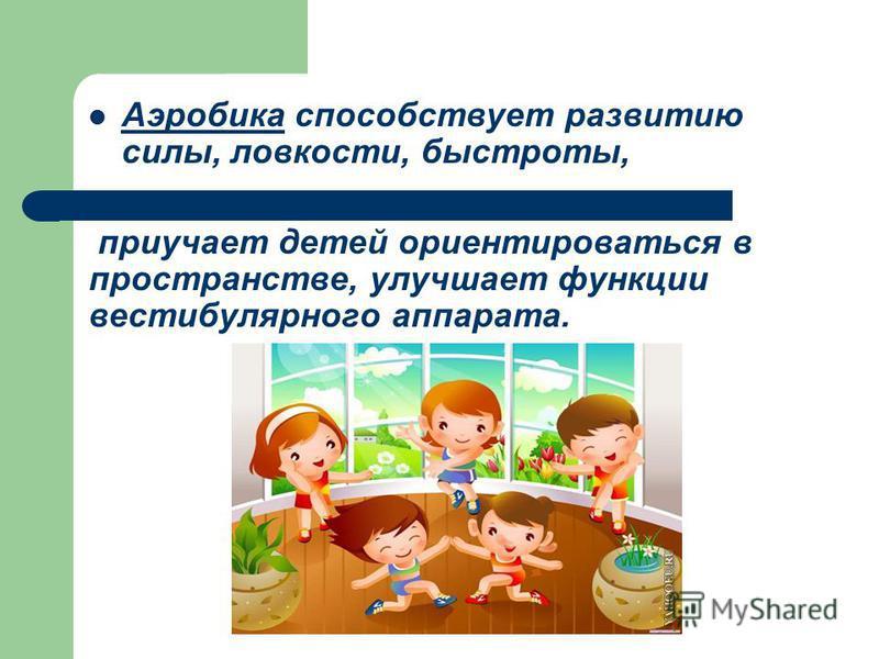 Аэробика способствует развитию силы, ловкости, быстроты, Аэробика приучает детей ориентироваться в пространстве, улучшает функции вестибулярного аппарата.