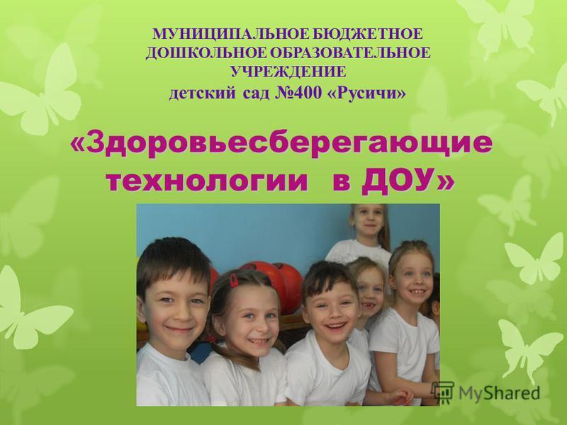 «З доровьесберегающие технологии в ДОУ» МУНИЦИПАЛЬНОЕ БЮДЖЕТНОЕ ДОШКОЛЬНОЕ ОБРАЗОВАТЕЛЬНОЕ УЧРЕЖДЕНИЕ детский сад 400 «Русичи»
