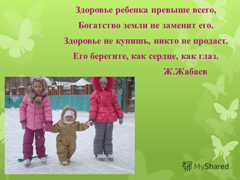 Здоровье ребенка превыше всего, Богатство земли не заменит его. Здоровье не купишь, никто не продаст. Его берегите, как сердце, как глаз. Ж.Жабаев