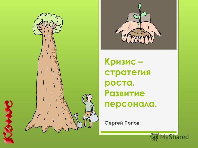 Кризис – стратегия роста. Развитие персонала. Сергей Попов