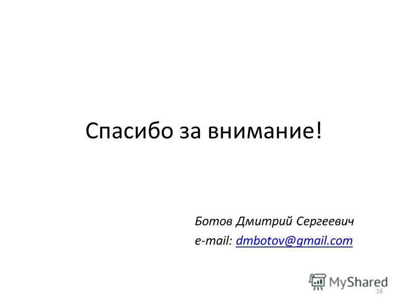 Спасибо за внимание! Ботов Дмитрий Сергеевич e-mail: dmbotov@gmail.comdmbotov@gmail.com 16