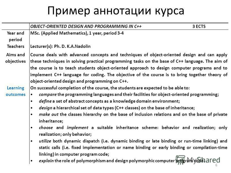 Пример аннотации курса 6 OBJECT-ORIENTED DESIGN AND PROGRAMMING IN C++ 3 ECTS Year and period MSc. (Applied Mathematics), 1 year, period 3-4 TeachersLecturer(s): Ph. D. K.A.Nadolin Aims and objectives Course deals with advanced concepts and technique