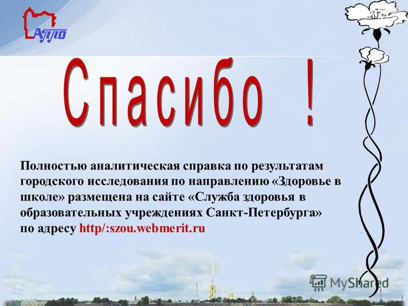 Полностью аналитическая справка по результатам городского исследования по направлению «Здоровье в школе» размещена на сайте «Служба здоровья в образовательных учреждениях Санкт-Петербурга» по адресу http/:szou.webmerit.ru