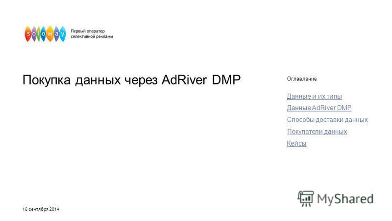 Покупка данных через AdRiver DMP Оглавление Данные и их типы Данные AdRiver DMP Способы доставки данных Покупатели данных Кейсы 16 сентября 2014
